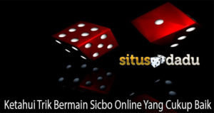 Ketahui Trik Bermain Sicbo Online Yang Cukup Baik